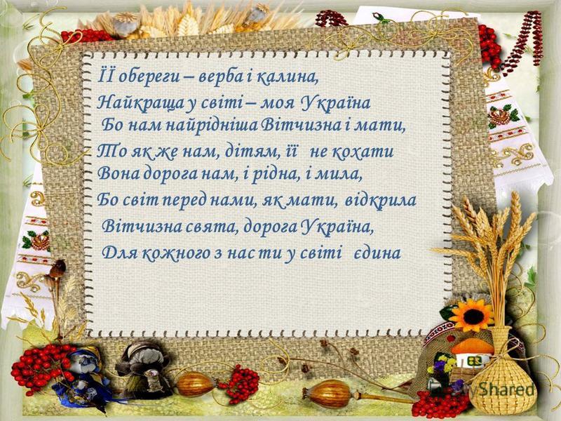 ЇЇ обереги – верба і калина, Найкраща у світі – моя Україна Бо нам найрідніша Вітчизна і мати, То як же нам, дітям, її не кохати Вона дорога нам, і рідна, і мила, Бо світ перед нами, як мати, відкрила Вітчизна свята, дорога Україна, Для кожного з нас