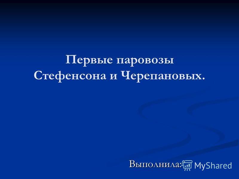 Первые паровозы Стефенсона и Черепановых. Выполнила: