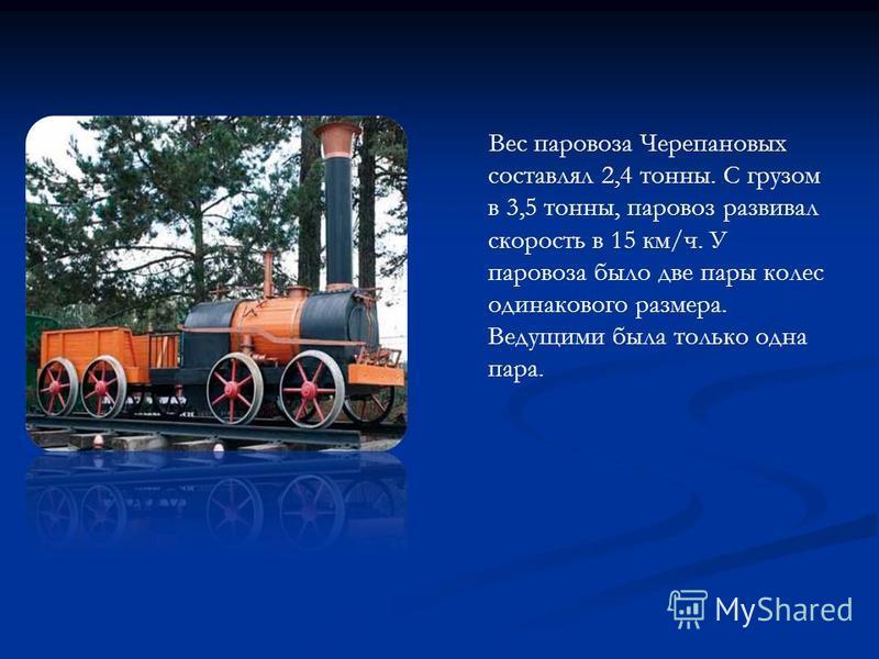 Вес паровоза Черепановых составлял 2,4 тонны. С грузом в 3,5 тонны, паровоз развивал скорость в 15 км/ч. У паровоза было две пары колес одинакового размера. Ведущими была только одна пара.