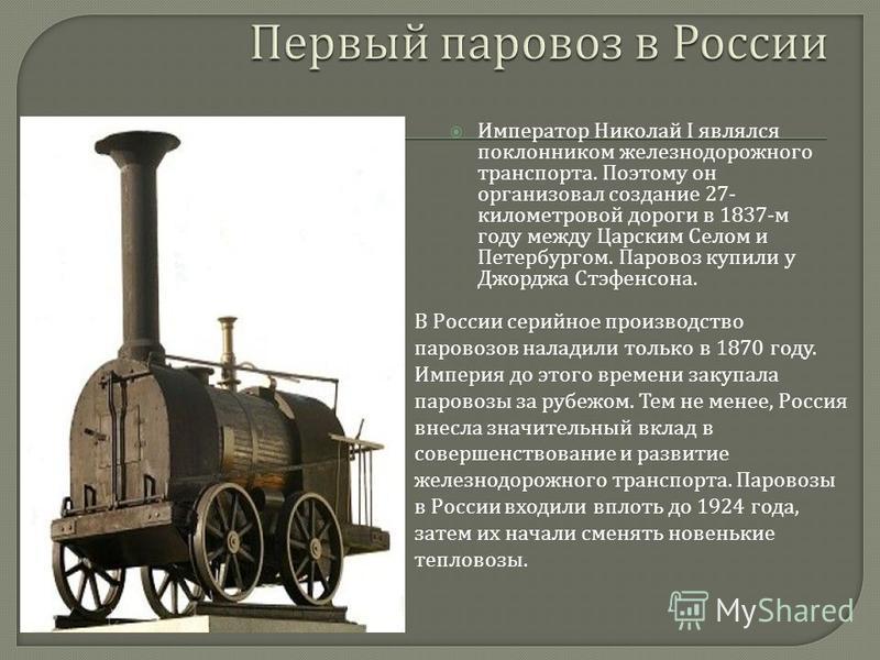 Император Николай I являлся поклонником железнодорожного транспорта. Поэтому он организовал создание 27- километровой дороги в 1837- м году между Царским Селом и Петербургом. Паровоз купили у Джорджа Стэфенсона. В России серийное производство паровоз