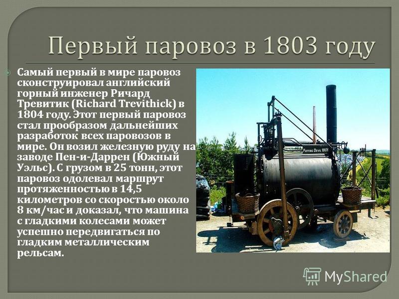 Самый первый в мире паровоз сконструировал английский горный инженер Ричард Тревитик (Richard Trevithick) в 1804 году. Этот первый паровоз стал прообразом дальнейших разработок всех паровозов в мире. Он возил железную руду на заводе Пен - и - Даррен