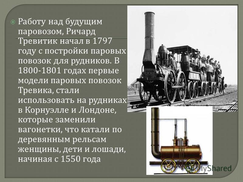 Работу над будущим паровозом, Ричард Тревитик начал в 1797 году с постройки паровых повозок для рудников. В 1800-1801 годах первые модели паровых повозок Тревика, стали использовать на рудниках в Корнуэлле и Лондоне, которые заменили вагонетки, что к