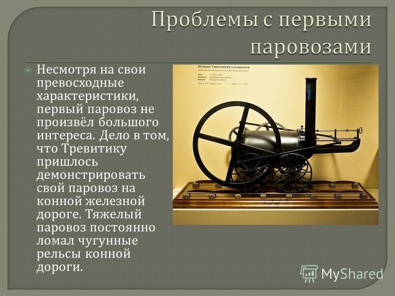 Несмотря на свои превосходные характеристики, первый паровоз не произвёл большого интереса. Дело в том, что Тревитику пришлось демонстрировать свой паровоз на конной железной дороге. Тяжелый паровоз постоянно ломал чугунные рельсы конной дороги.