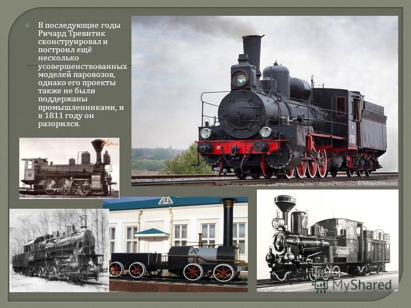 В последующие годы Ричард Тревитик сконструировал и построил ещё несколько усовершенствованных моделей паровозов, однако его проекты также не были поддержаны промышленниками, и в 1811 году он разорился.
