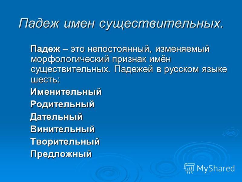 Падеж имен существительных. Падеж – это непостоянный, изменяемый морфологический признак имён существительных. Падежей в русском языке шесть: Падеж – это непостоянный, изменяемый морфологический признак имён существительных. Падежей в русском языке ш