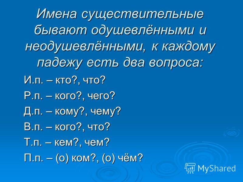 Имена существительные бывают одушевлёнными и неодушевлёнными, к каждому падежу есть два вопроса: И.п. – кто?, что? И.п. – кто?, что? Р.п. – кого?, чего? Р.п. – кого?, чего? Д.п. – кому?, чему? Д.п. – кому?, чему? В.п. – кого?, что? В.п. – кого?, что?