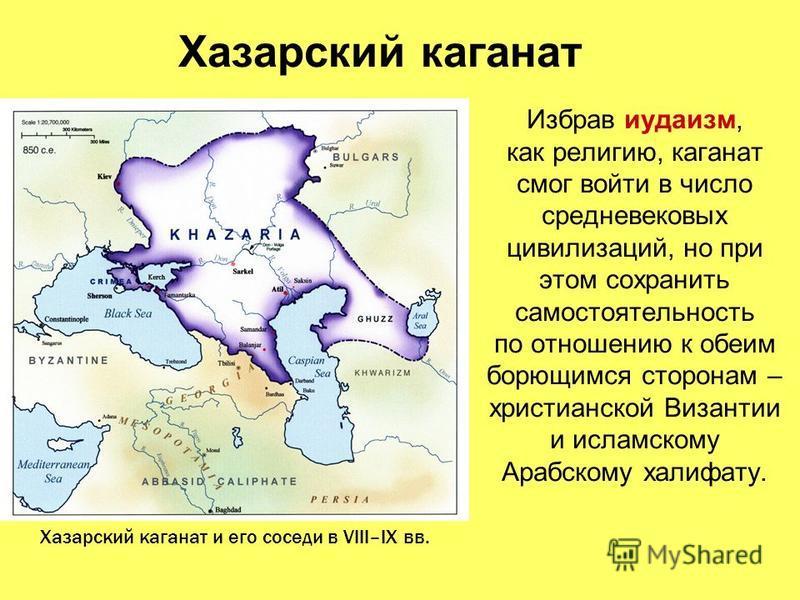 Хазарский каганат Избрав иудаизм, как религию, каганат смог войти в число средневековых цивилизаций, но при этом сохранить самостоятельность по отношению к обеим борющимся сторонам – христианской Византии и исламскому Арабскому халифату. Хазарский ка