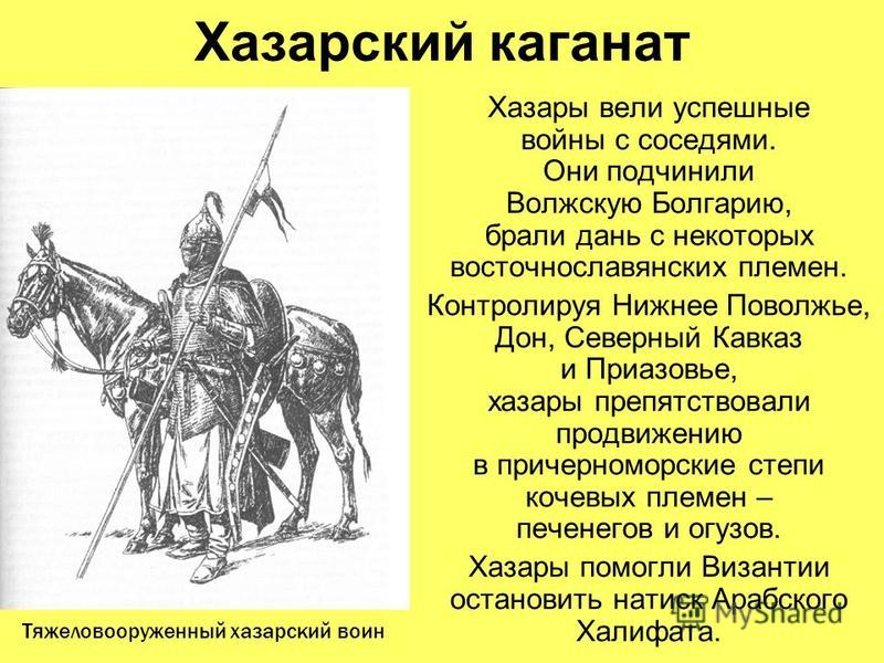 Хазарский каганат Хазары вели успешные войны с соседями. Они подчинили Волжскую Болгарию, брали дань с некоторых восточнославянских племен. Контролируя Нижнее Поволжье, Дон, Северный Кавказ и Приазовье, хазары препятствовали продвижению в причерномор
