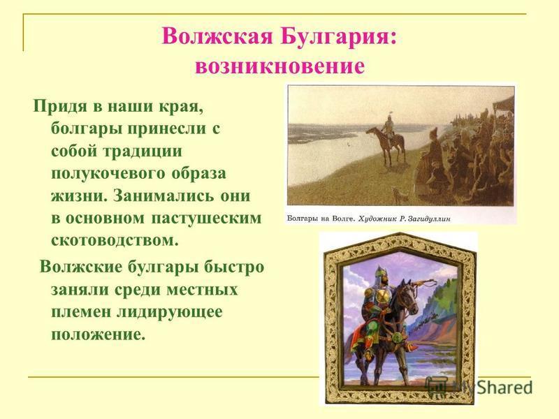 Волжская Булгария: возникновение Придя в наши края, болгары принесли с собой традиции полукочевого образа жизни. Занимались они в основном пастушеским скотоводством. Волжские булгары быстро заняли среди местных племен лидирующее положение.