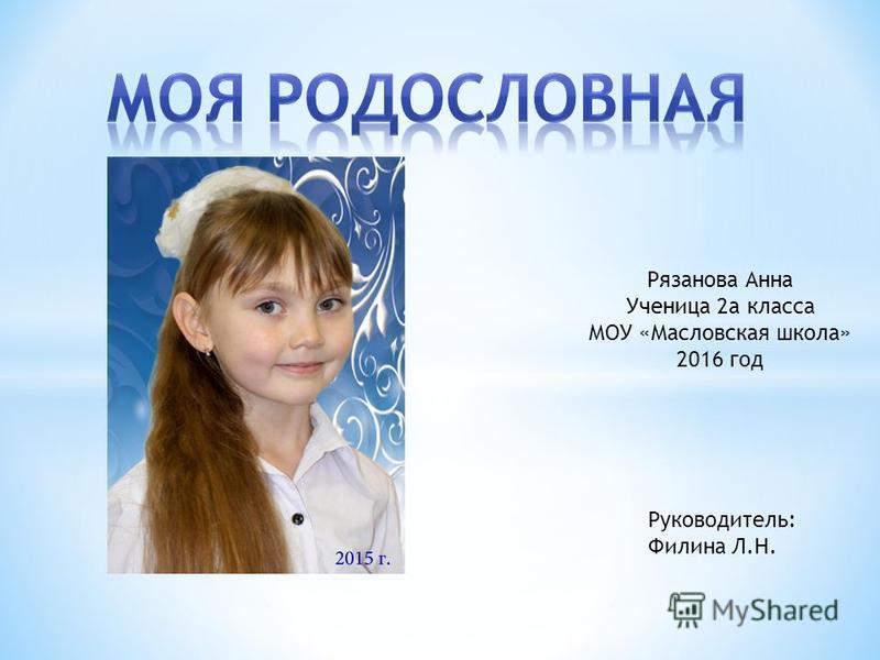 Рязанова Анна Ученица 2 а класса МОУ «Масловская школа» 2016 год Руководитель: Филина Л.Н.