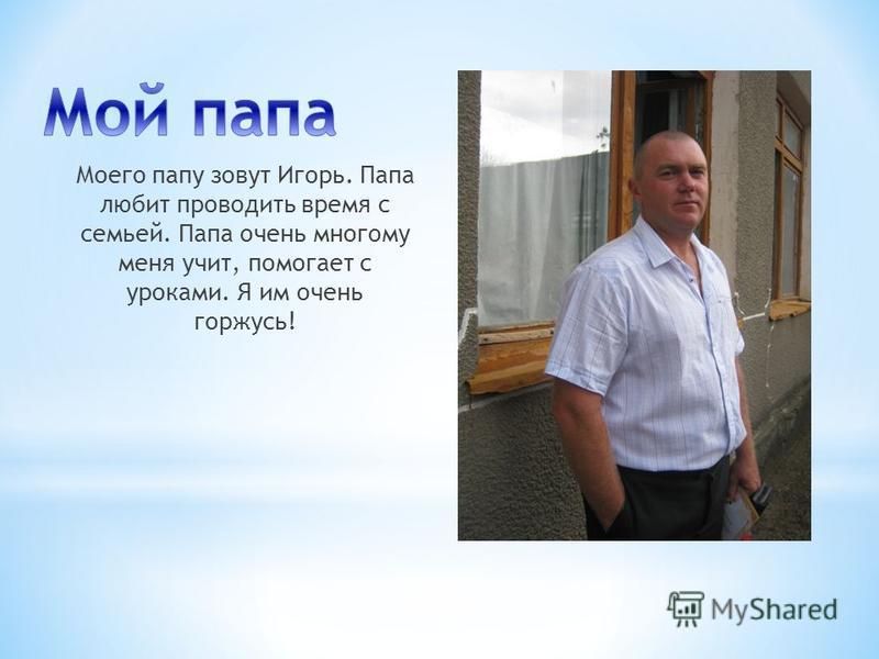 Моего папу зовут Игорь. Папа любит проводить время с семьей. Папа очень многому меня учит, помогает с уроками. Я им очень горжусь!