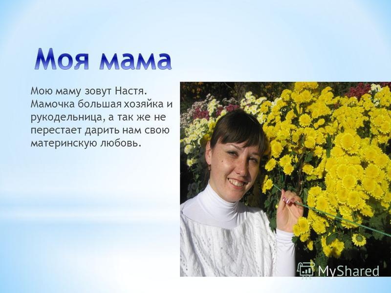 Мою маму зовут Настя. Мамочка большая хозяйка и рукодельница, а так же не перестает дарить нам свою материнскую любовь.