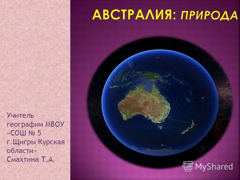. Учитель географии МБОУ «СОШ 5 г.Щигры Курская области» Смахтина Т.А.