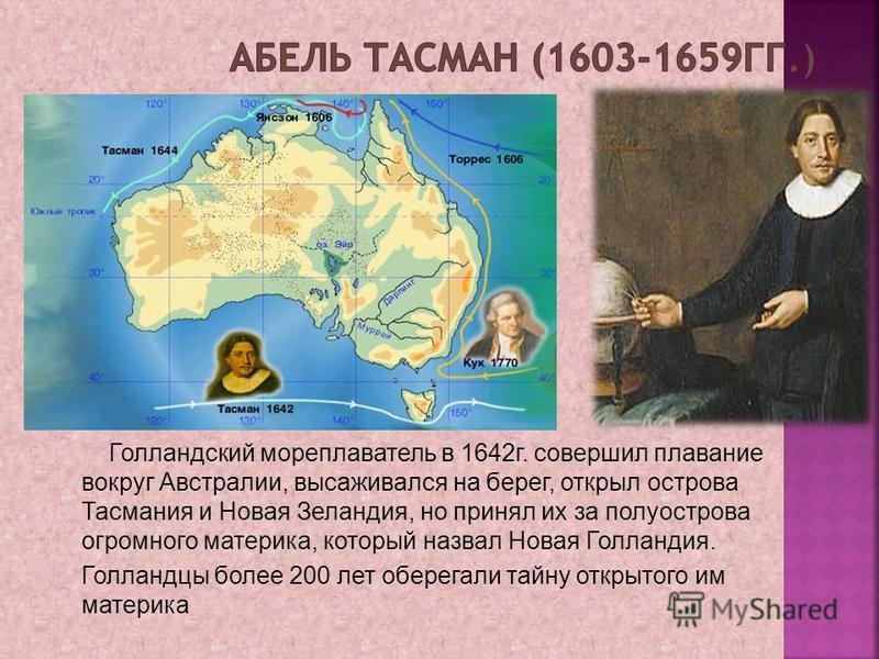 Голландский мореплаватель в 1642 г. совершил плавание вокруг Австралии, высаживался на берег, открыл острова Тасмания и Новая Зеландия, но принял их за полуострова огромного материка, который назвал Новая Голландия. Голландцы более 200 лет оберегали