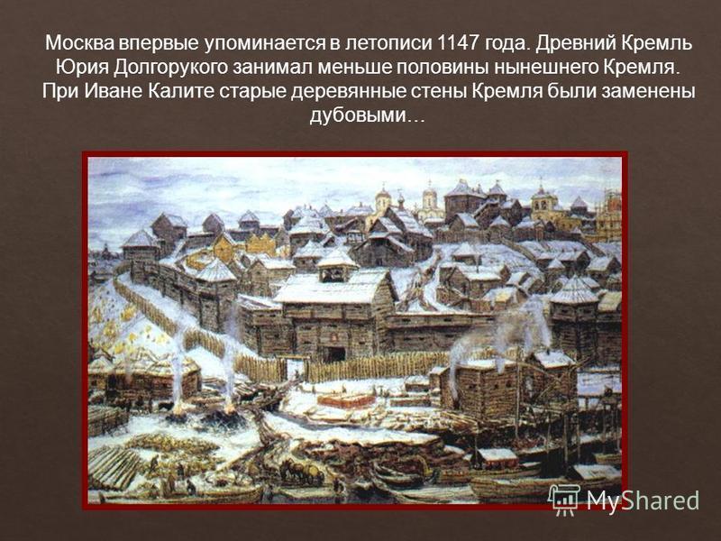 Москва впервые упоминается в летописи 1147 года. Древний Кремль Юрия Долгорукого занимал меньше половины нынешнего Кремля. При Иване Калите старые деревянные стены Кремля были заменены дубовыми…