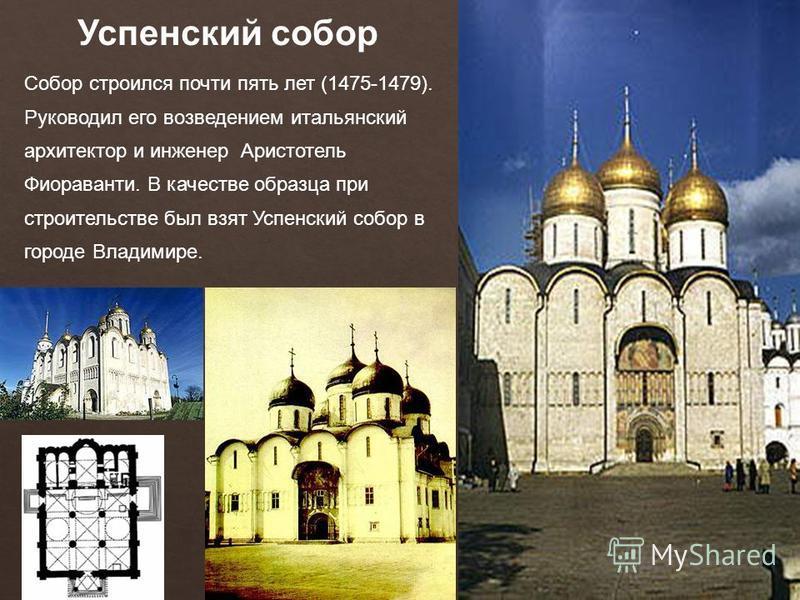 Успенский собор Собор строился почти пять лет (1475-1479). Руководил его возведением итальянский архитектор и инженер Аристотель Фиораванти. В качестве образца при строительстве был взят Успенский собор в городе Владимире.