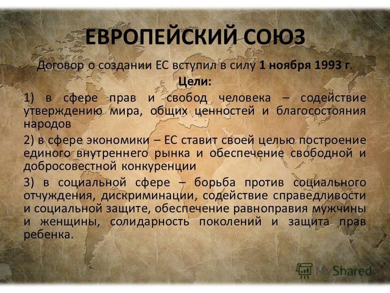 ЕВРОПЕЙСКИЙ СОЮЗ Договор о создании ЕС вступил в силу 1 ноября 1993 г. Цели: 1) в сфере прав и свобод человека – содействие утверждению мира, общих ценностей и благосостояния народов 2) в сфере экономики – ЕС ставит своей целью построение единого вну