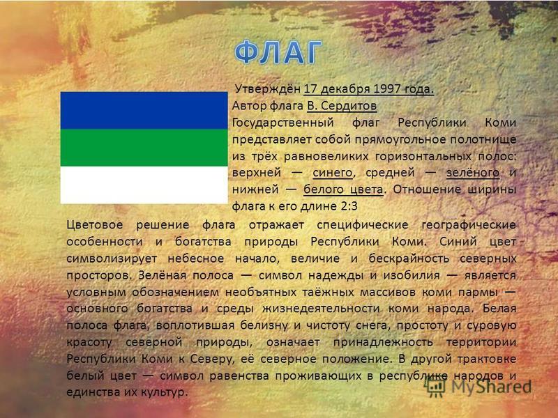 Утверждён 17 декабря 1997 года. Автор флага В. Сердитов Государственный флаг Республики Коми представляет собой прямоугольное полотнище из трёх равновеликих горизонтальных полос: верхней синего, средней зелёного и нижней белого цвета. Отношение ширин