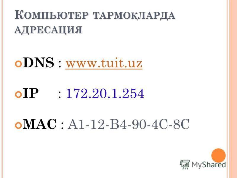 К ОМПЬЮТЕР ТАРМО Қ ЛАРДА АДРЕСАЦИЯ DNS : www.tuit.uzwww.tuit.uz IP : 172.20.1.254 МАС : A1-12-B4-90-4C-8C