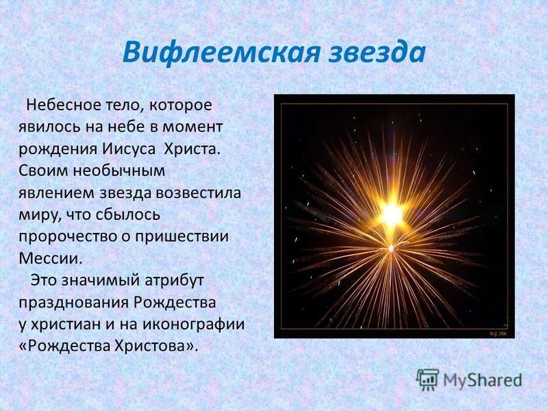 Вифлеемская звезда Небесное тело, которое явилось на небе в момент рождения Иисуса Христа. Своим необычным явлением звезда возвестила миру, что сбылось пророчество о пришествии Мессии. Это значимый атрибут празднования Рождества у христиан и на иконо