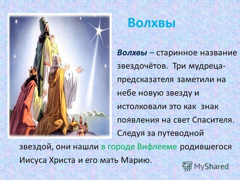 Волхвы Волхвы – старинное название звездочётов. Три мудреца- предсказателя заметили на небе новую звезду и истолковали это как знак появления на свет Спасителя. Следуя за путеводной звездой, они нашли в городе Вифлееме родившегося Иисуса Христа и его
