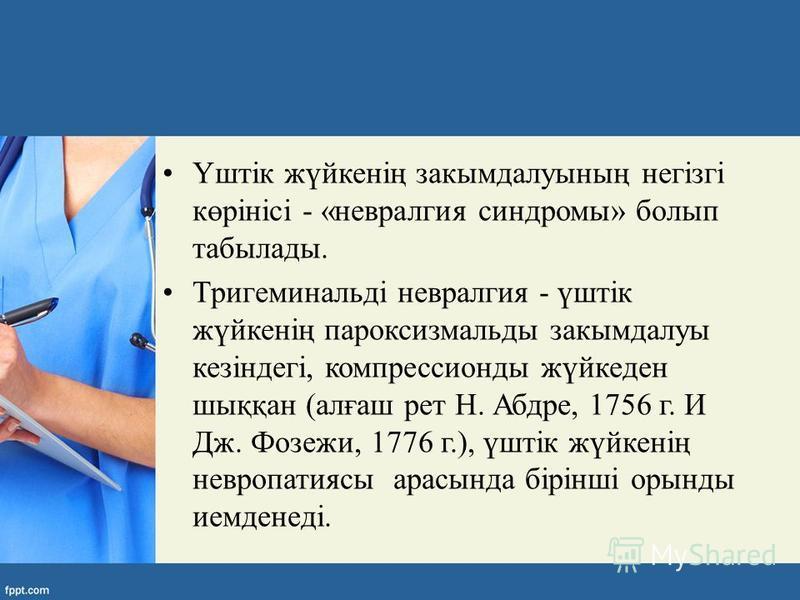 Үштік жүйкенің закымдалуының негізгі көрінісі - «невралгия синдромы» болып табылады. Тригеминальді невралгия - үштік жүйкенің пароксизмальды закымдалуы кезіндегі, компрессионды жүйкеден шыққан (алғаш рет Н. Абдре, 1756 г. И Дж. Фозежи, 1776 г.), үшті