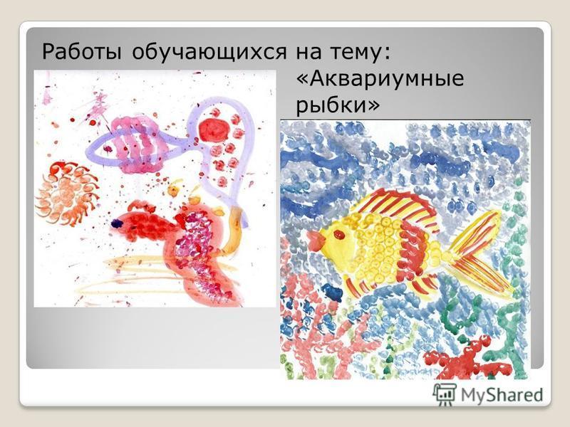Работы обучающихся на тему: «Аквариумные рыбки»