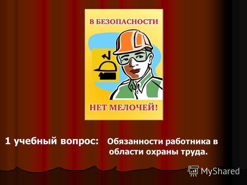 1 учебный вопрос: Обязанности работника в области охраны труда.