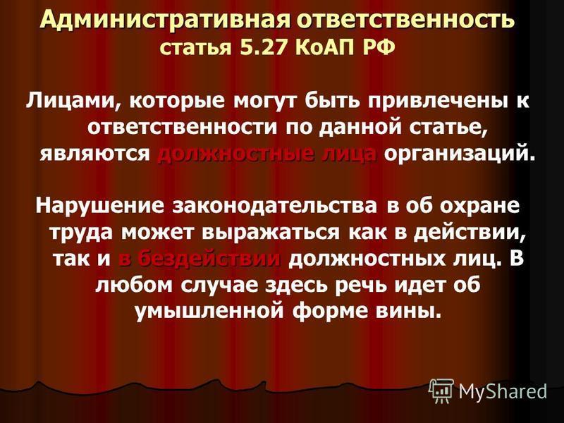 Административная ответственность статья 5.27 КоАП РФ должностные лица Лицами, которые могут быть привлечены к ответственности по данной статье, являются должностные лица организаций. в бездействии Нарушение законодательства в об охране труда может вы