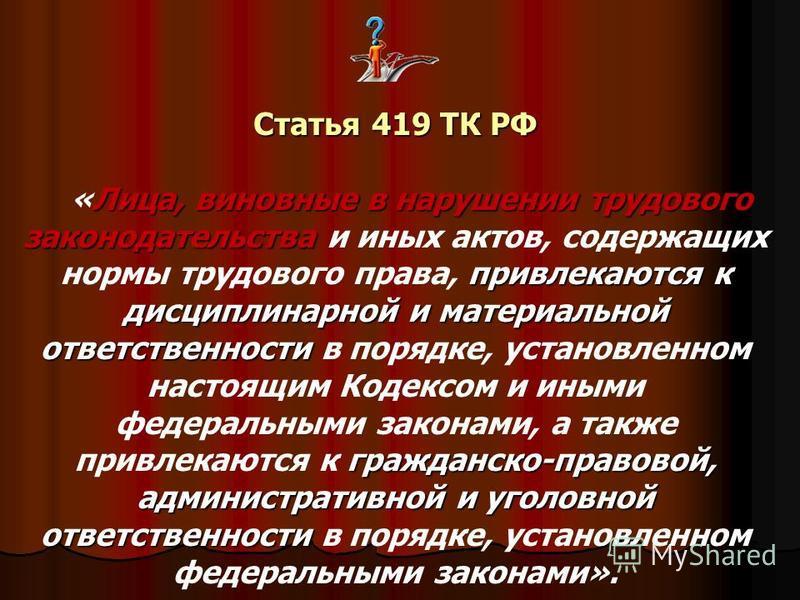 Статья 419 ТК РФ Лица, виновные в нарушении трудового законодательства привлекаются к дисциплинарной и материальной ответственности гражданско-правовой, административной и уголовной ответственности «Лица, виновные в нарушении трудового законодательст