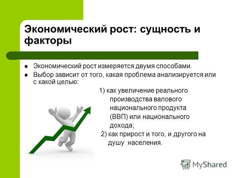 Экономический рост: сущность и факторы Экономический рост измеряется двумя способами. Выбор зависит от того, какая проблема анализируется или с какой целью: 1) как увеличение реального произволдства валового национального продукта (ВВП) или националь
