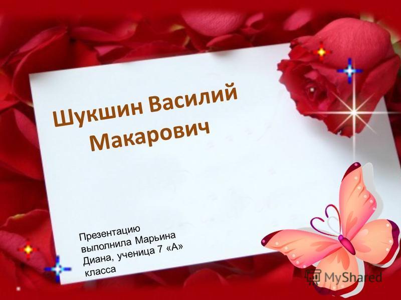 Шукшин Василий Макарович Презентацию выполнила Марьина Диана, ученица 7 «А» класса