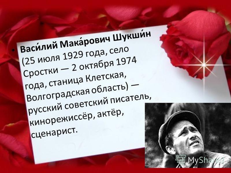 Васи́лий Мака́рович Шукши́н (25 июля 1929 года, село Сростки 2 октября 1974 года, станица Клетская, Волгоградская область) русский советский писатель, кинорежиссёр, актёр, сценарист.