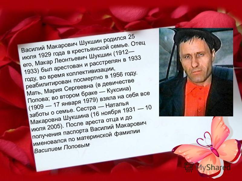 Василий Макарович Шукшин родился 25 июля 1929 года в крестьянской семье. Отец его, Макар Леонтьевич Шукшин (1912 1933) был арестован и расстрелян в 1933 году, во время коллективизации, реабилитирован посмертно в 1956 году. Мать, Мария Сергеевна (в де