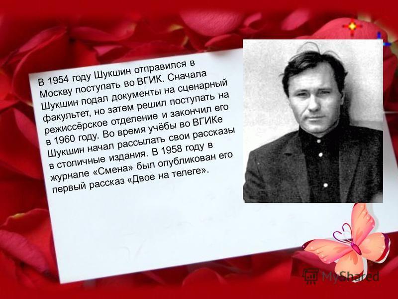 В 1954 году Шукшин отправился в Москву поступать во ВГИК. Сначала Шукшин подал документы на сценарный факультет, но затем решил поступать на режиссёрское отделение и закончил его в 1960 году. Во время учёбы во ВГИКе Шукшин начал рассылать свои расска