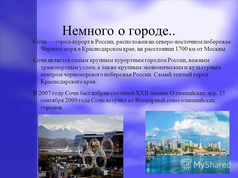 Немного о городе.. Со́чи город-курорт в России, расположен на северо-восточном побережье Чёрного моря,в Краснодарском крае, на расстоянии 1700 км от Москвы. Сочи является самым крупным курортным городом России, важным транспортным узлом, а также круп