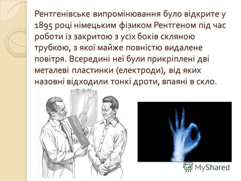 Рентгенівське випромінювання було відкрите у 1895 році німецьким фізиком Рентгеном під час роботи із закритою з усіх боків скляною трубкою, з якої майже повністю видалене повітря. Всередині неї були прикріплені дві металеві пластинки ( електроди ), в