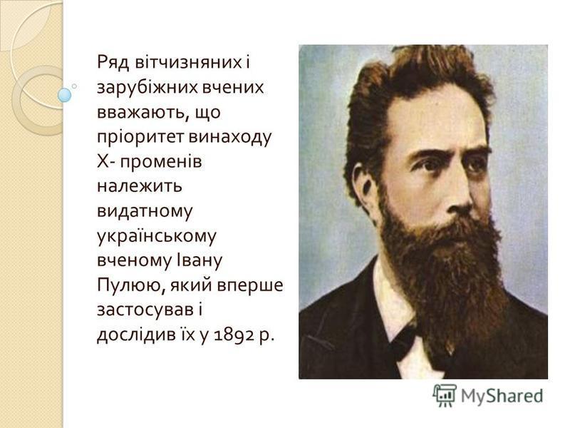Ряд вітчизняних і зарубіжних вчених вважають, що пріоритет винаходу Х - променів належить видатному українському вченому Івану Пулюю, який вперше застосував і дослідив їх у 1892 р.