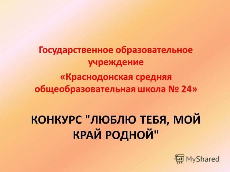 КОНКУРС ЛЮБЛЮ ТЕБЯ, МОЙ КРАЙ РОДНОЙ Государственное образовательное учреждение «Краснодонская средняя общеобразовательная школа 24»