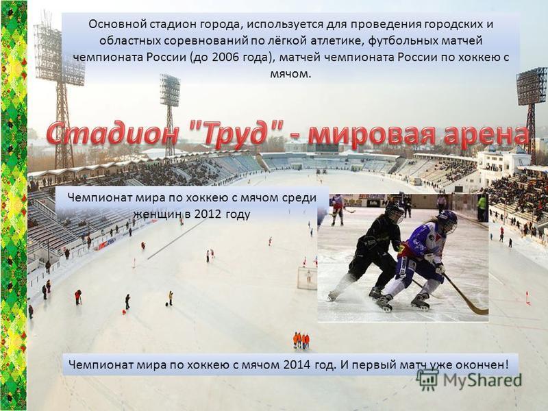 Чемпионат мира по хоккею с мячом среди женщин в 2012 году Основной стадион города, используется для проведения городских и областных соревнований по лёгкой атлетике, футбольных матчей чемпионата России (до 2006 года), матчей чемпионата России по хокк
