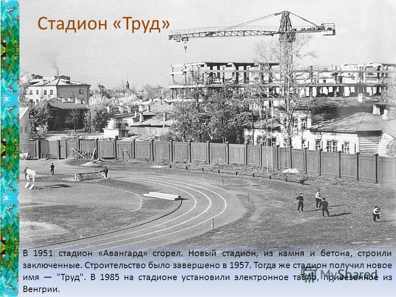 В 1951 стадион «Авангард» сгорел. Новый стадион, из камня и бетона, строили заключенные. Строительство было завершено в 1957. Тогда же стадион получил новое имя