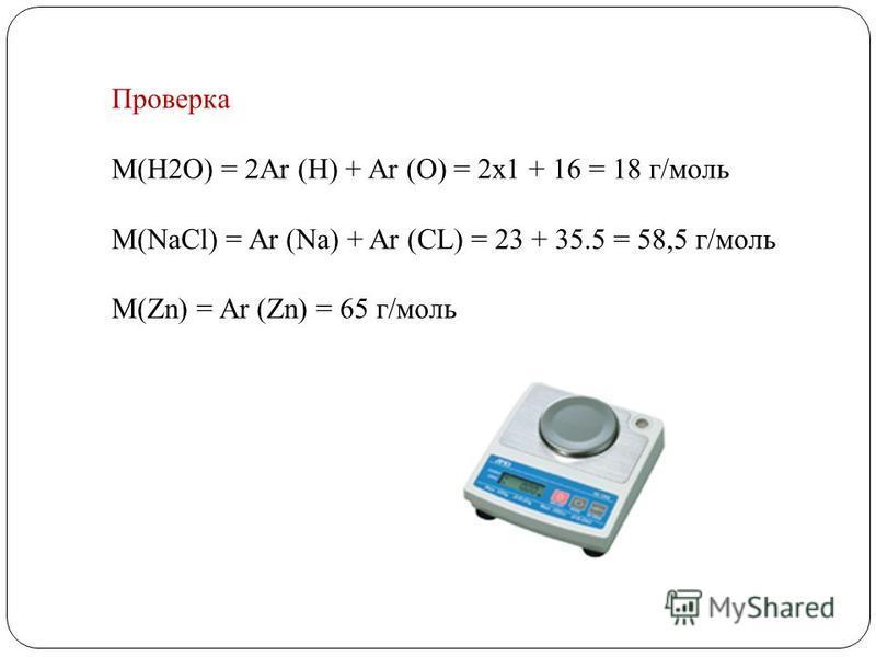 Проверка М(Н2О) = 2Ar (H) + Ar (O) = 2x1 + 16 = 18 г/моль М(NaCl) = Ar (Na) + Ar (CL) = 23 + 35.5 = 58,5 г/моль М(Zn) = Ar (Zn) = 65 г/моль