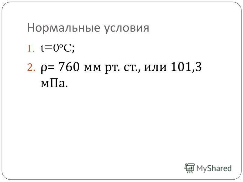 Нормальные условия 1. t=0 o C; 2. ρ = 760 мм рт. ст., или 101,3 м Па.