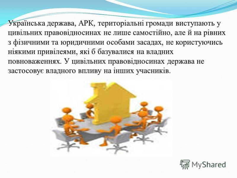 Українська держава, АРК, територіальні громади виступають у цивільних правовідносинах не лише самостійно, але й на рівних з фізичними та юридичними особами засадах, не користуючись ніякими привілеями, які б базувалися на владних повноваженнях. У циві