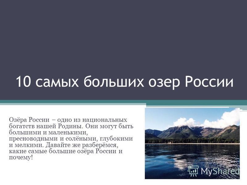 10 самых больших озер России Озёра России – одно из национальных богатств нашей Родины. Они могут быть большими и маленькими, пресноводными и солёными, глубокими и мелкими. Давайте же разберёмся, какие самые большие озёра России и почему!