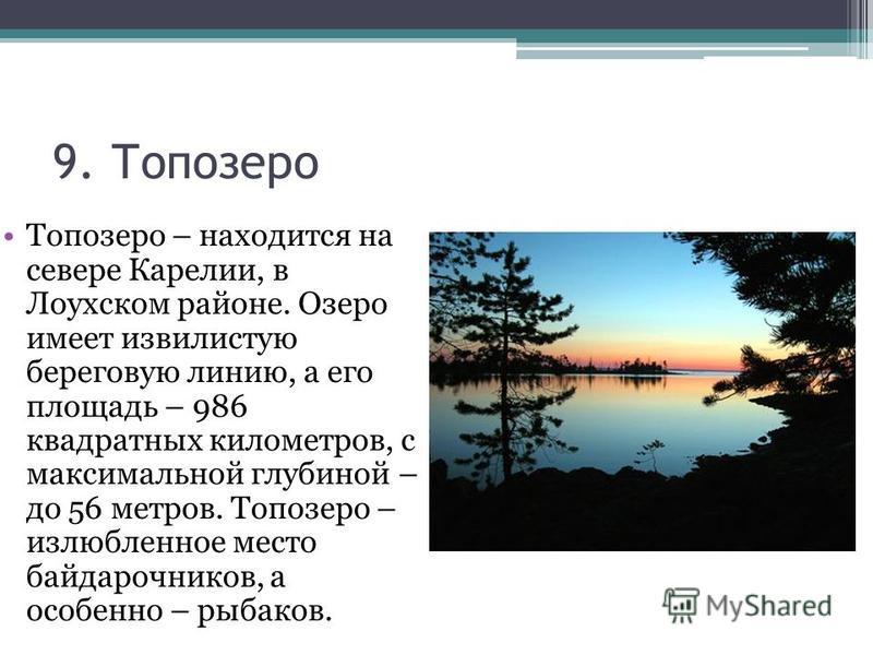 9. Топозеро Топозеро – находится на севере Карелии, в Лоухском районе. Озеро имеет извилистую береговую линию, а его площадь – 986 квадратных километров, с максимальной глубиной – до 56 метров. Топозеро – излюбленное место байдарочников, а особенно –