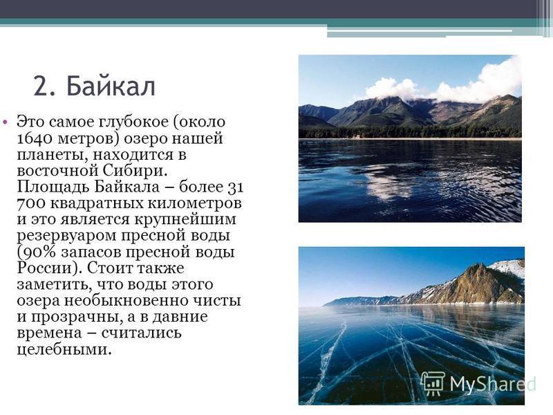 2. Байкал Это самое глубокое (около 1640 метров) озеро нашей планеты, находится в восточной Сибири. Площадь Байкала – более 31 700 квадратных километров и это является крупнейшим резервуаром пресной воды (90% запасов пресной воды России). Стоит также