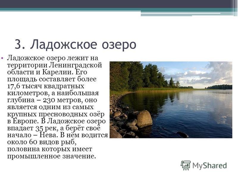3. Ладожское озеро Ладожское озеро лежит на территории Ленинградской области и Карелии. Его площадь составляет более 17,6 тысяч квадратных километров, а наибольшая глубина – 230 метров, оно является одним из самых крупных пресноводных озёр в Европе.