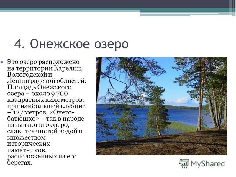 4. Онежское озеро Это озеро расположено на территории Карелии, Вологодской и Ленинградской областей. Площадь Онежского озера – около 9 700 квадратных километров, при наибольшей глубине – 127 метров. «Онего- батюшка» – так в народе называют это озеро,