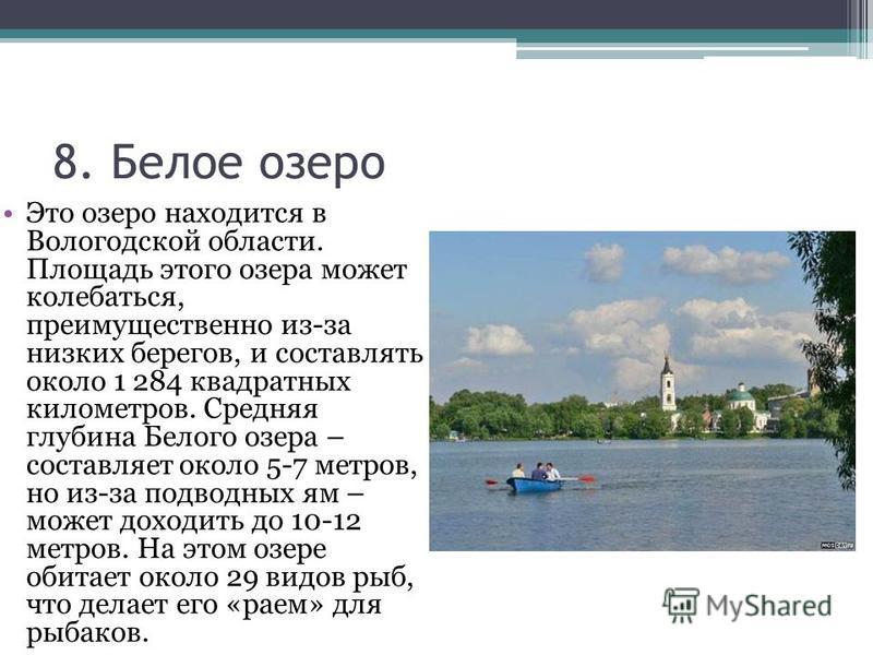 8. Белое озеро Это озеро находится в Вологодской области. Площадь этого озера может колебаться, преимущественно из-за низких берегов, и составлять около 1 284 квадратных километров. Средняя глубина Белого озера – составляет около 5-7 метров, но из-за